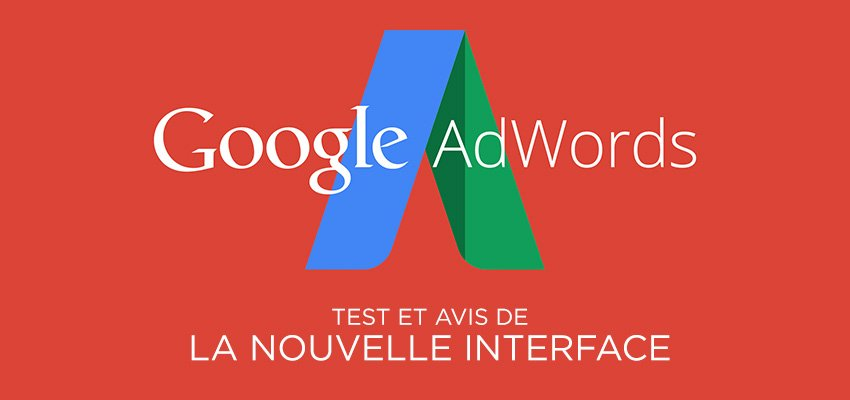 Google AdWords : test et avis de la nouvelle interface